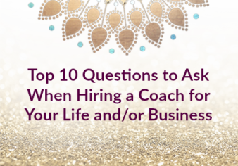 Top 10 Questions to Ask When Hiring a Coach for Your Life and/or Business