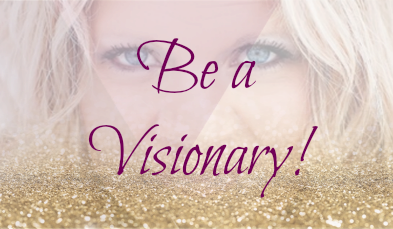 Be a Visionary!