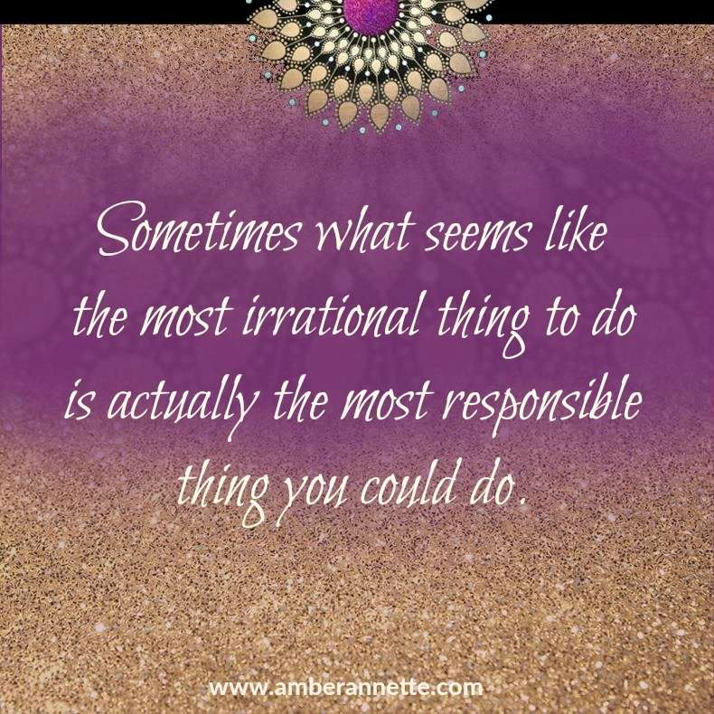 Sometimes What Seems like the Most Irrational Thing to Do is Actually the Most Responsible Thing You Could Do.