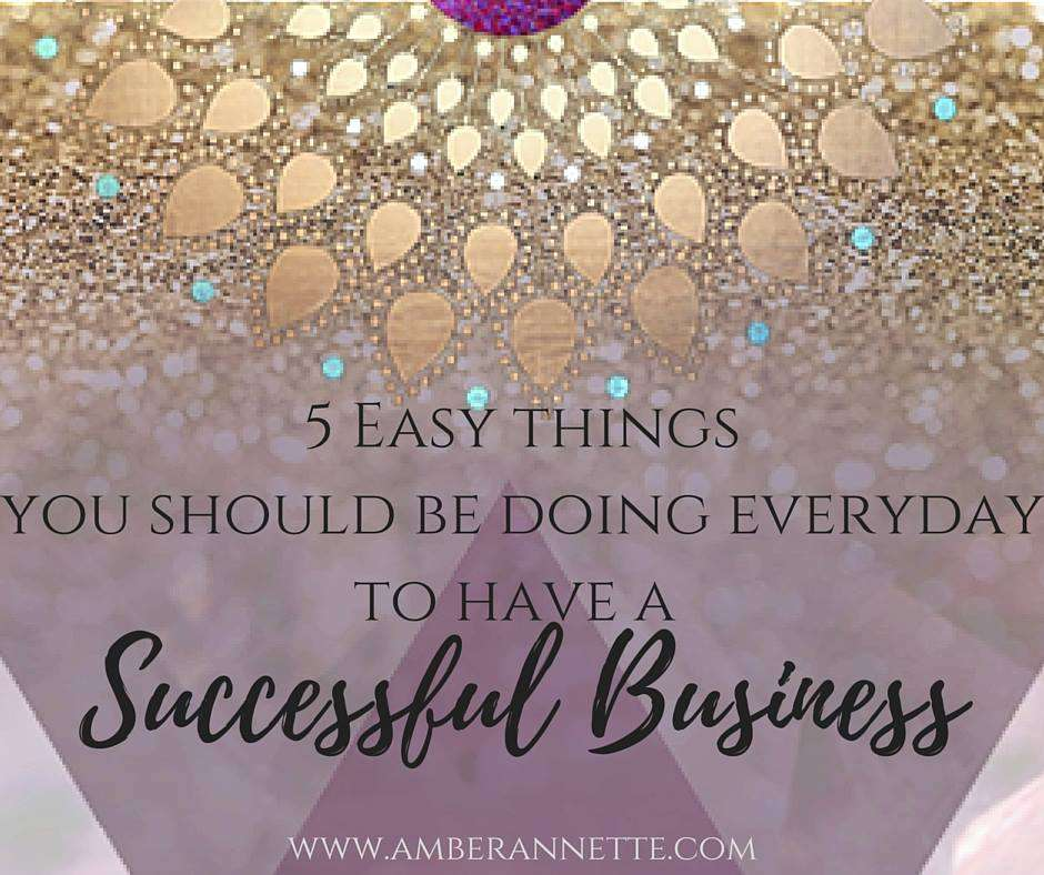 5 Easy Things You Should Be Doing Everyday to Have a Successful Business