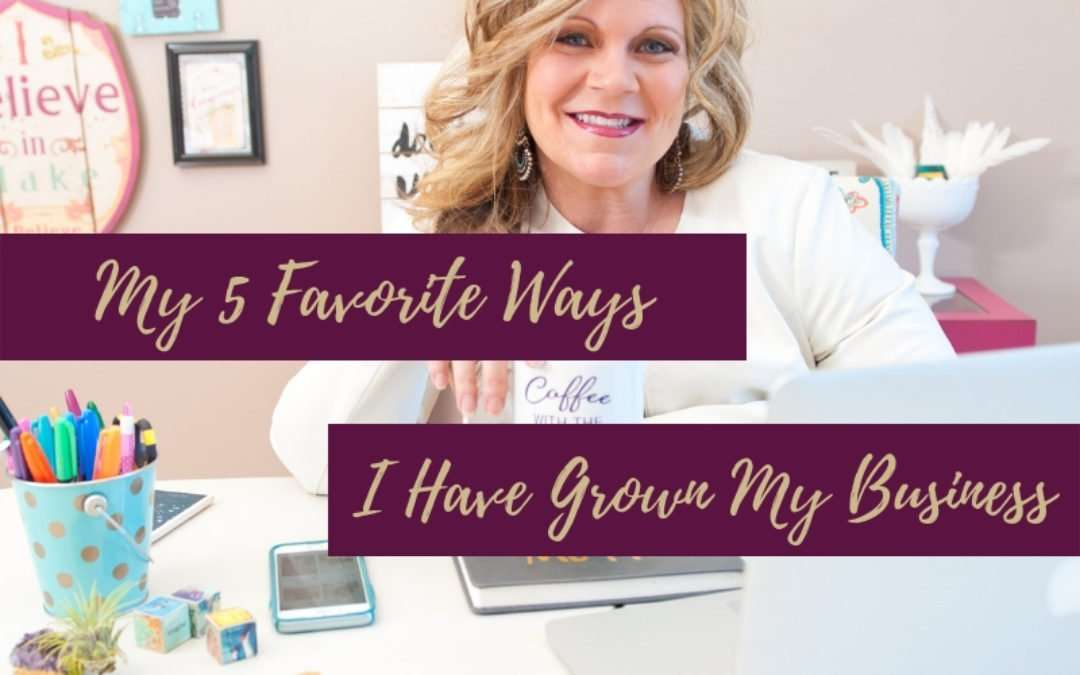 My 5 Favorite Ways I Have Grown My Business