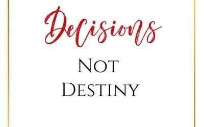 Decisions, Not Destiny…